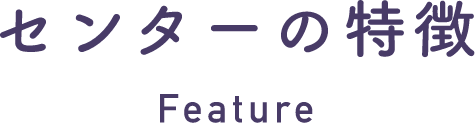 センターの特徴 Feature