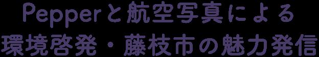 ペッパーと航空写真による環境啓発・藤枝市の魅力発信