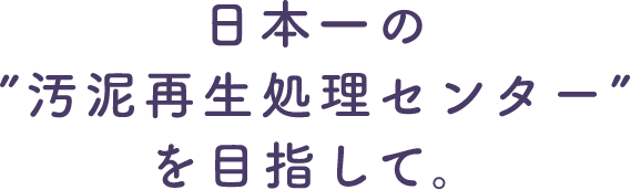 """日本一の""""汚泥再生処理センター""""を目指して"""